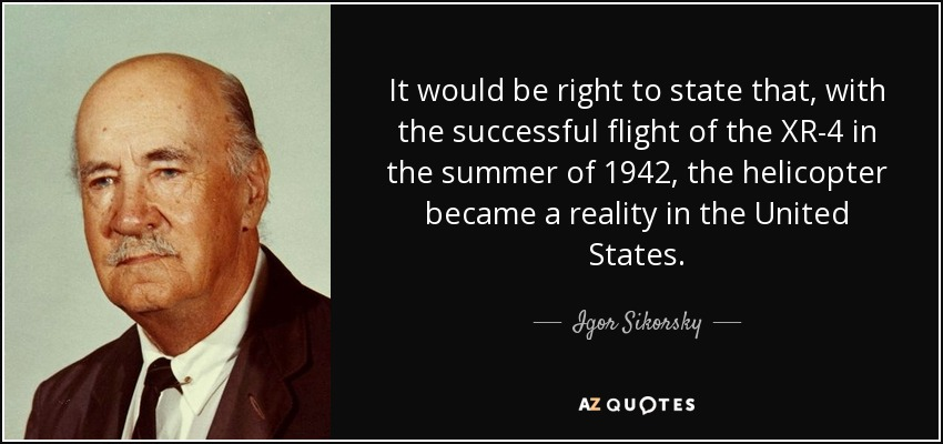It would be right to state that, with the successful flight of the XR-4 in the summer of 1942, the helicopter became a reality in the United States. - Igor Sikorsky