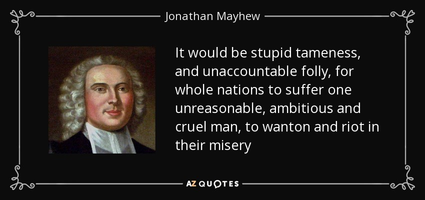 It would be stupid tameness, and unaccountable folly, for whole nations to suffer one unreasonable, ambitious and cruel man, to wanton and riot in their misery - Jonathan Mayhew
