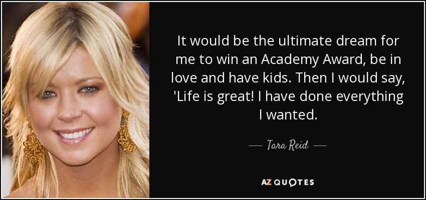 It would be the ultimate dream for me to win an Academy Award, be in love and have kids. Then I would say, 'Life is great! I have done everything I wanted. - Tara Reid