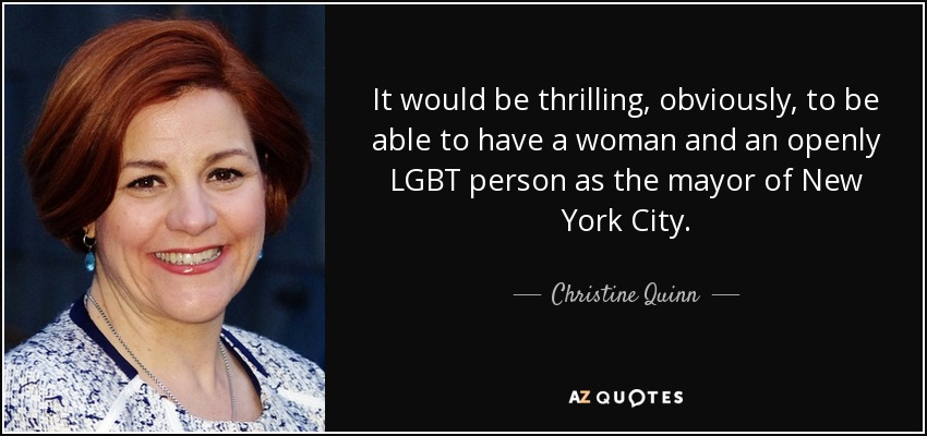 It would be thrilling, obviously, to be able to have a woman and an openly LGBT person as the mayor of New York City. - Christine Quinn