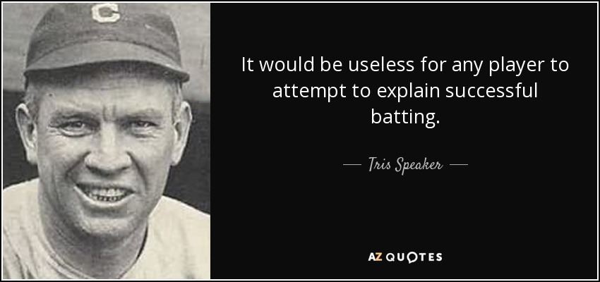 It would be useless for any player to attempt to explain successful batting. - Tris Speaker