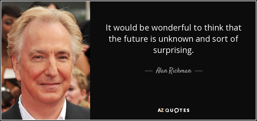It would be wonderful to think that the future is unknown and sort of surprising. - Alan Rickman
