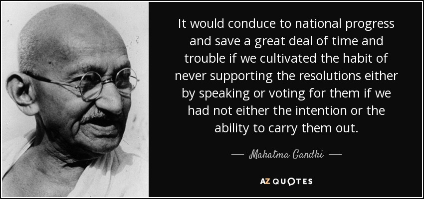 It would conduce to national progress and save a great deal of time and trouble if we cultivated the habit of never supporting the resolutions either by speaking or voting for them if we had not either the intention or the ability to carry them out. - Mahatma Gandhi