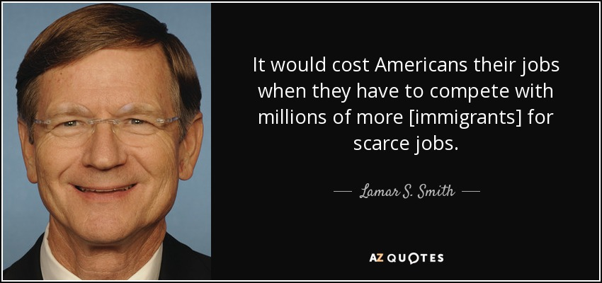 It would cost Americans their jobs when they have to compete with millions of more [immigrants] for scarce jobs. - Lamar S. Smith