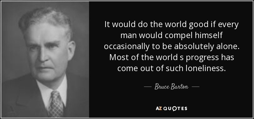 It would do the world good if every man would compel himself occasionally to be absolutely alone. Most of the world s progress has come out of such loneliness. - Bruce Barton