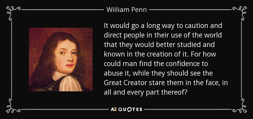 It would go a long way to caution and direct people in their use of the world that they would better studied and known in the creation of it. For how could man find the confidence to abuse it, while they should see the Great Creator stare them in the face, in all and every part thereof? - William Penn