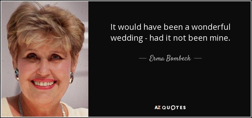 It would have been a wonderful wedding - had it not been mine. - Erma Bombeck