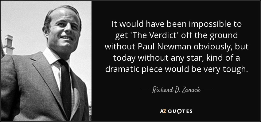 It would have been impossible to get 'The Verdict' off the ground without Paul Newman obviously, but today without any star, kind of a dramatic piece would be very tough. - Richard D. Zanuck