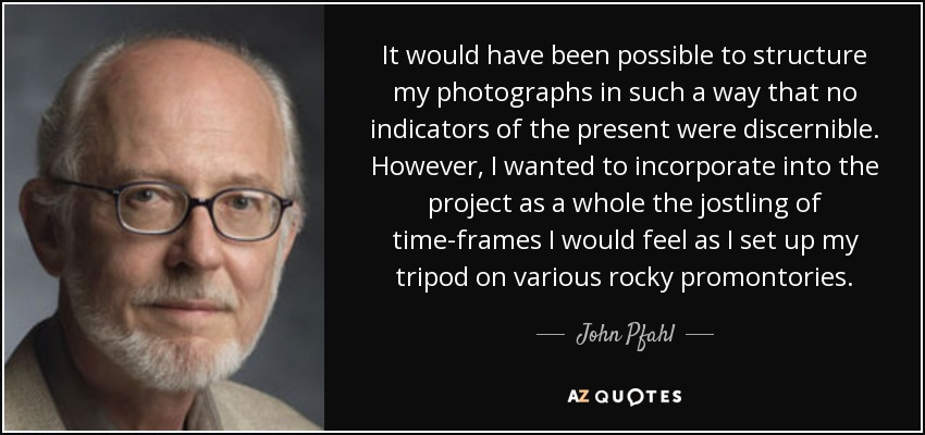 It would have been possible to structure my photographs in such a way that no indicators of the present were discernible. However, I wanted to incorporate into the project as a whole the jostling of time-frames I would feel as I set up my tripod on various rocky promontories. - John Pfahl