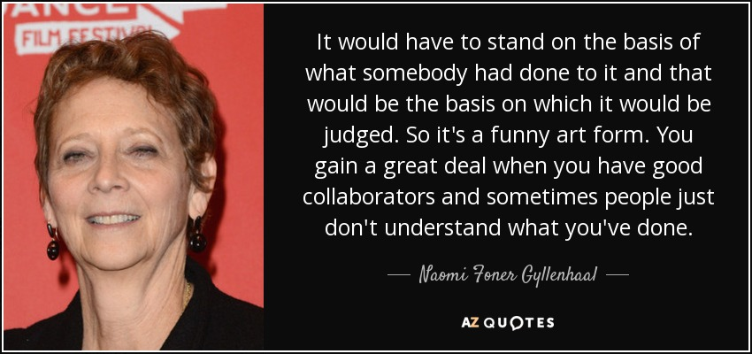 It would have to stand on the basis of what somebody had done to it and that would be the basis on which it would be judged. So it's a funny art form. You gain a great deal when you have good collaborators and sometimes people just don't understand what you've done. - Naomi Foner Gyllenhaal