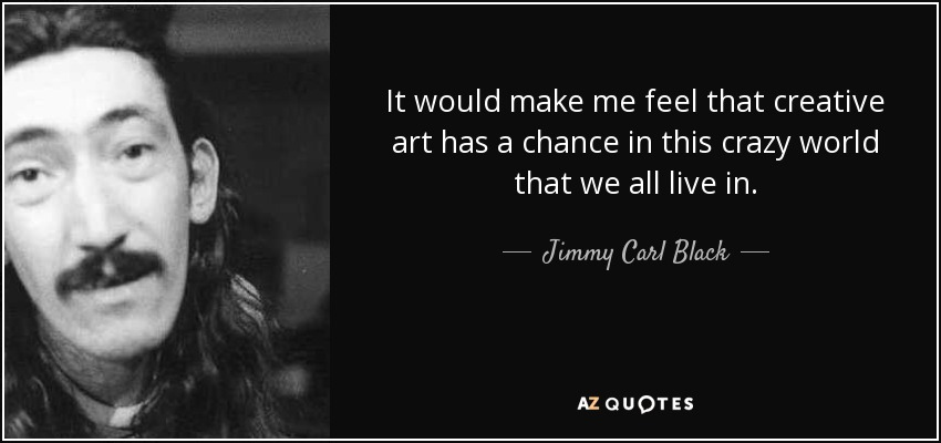 It would make me feel that creative art has a chance in this crazy world that we all live in. - Jimmy Carl Black