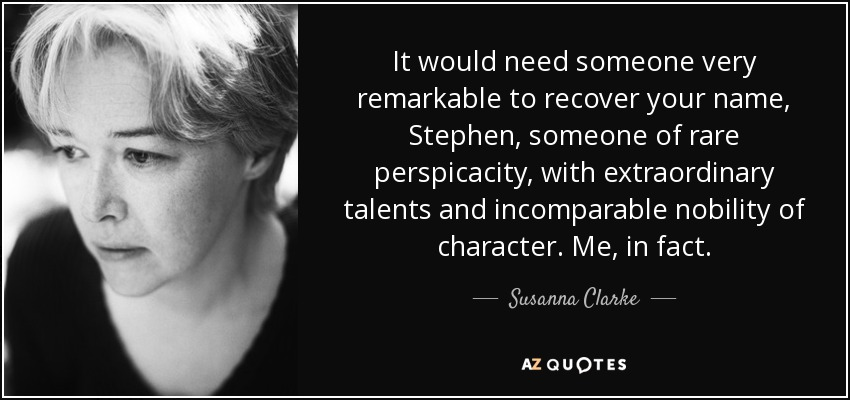 It would need someone very remarkable to recover your name, Stephen, someone of rare perspicacity, with extraordinary talents and incomparable nobility of character. Me, in fact. - Susanna Clarke