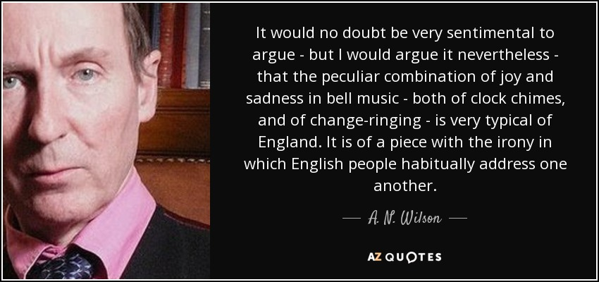 It would no doubt be very sentimental to argue - but I would argue it nevertheless - that the peculiar combination of joy and sadness in bell music - both of clock chimes, and of change-ringing - is very typical of England. It is of a piece with the irony in which English people habitually address one another. - A. N. Wilson