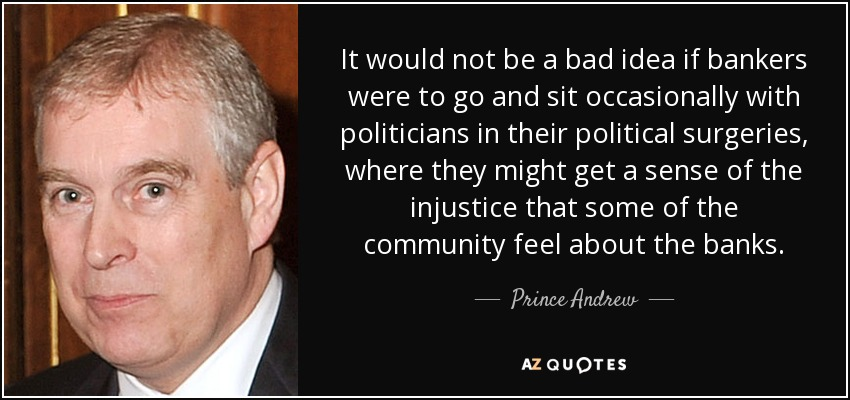 It would not be a bad idea if bankers were to go and sit occasionally with politicians in their political surgeries, where they might get a sense of the injustice that some of the community feel about the banks. - Prince Andrew