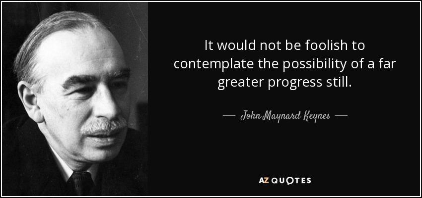 It would not be foolish to contemplate the possibility of a far greater progress still. - John Maynard Keynes