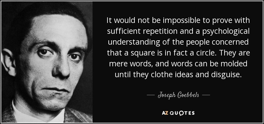 It would not be impossible to prove with sufficient repetition and a psychological understanding of the people concerned that a square is in fact a circle. They are mere words, and words can be molded until they clothe ideas and disguise. - Joseph Goebbels