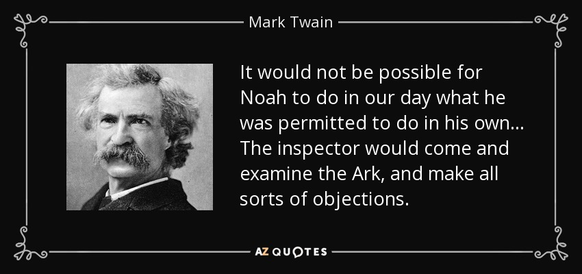 It would not be possible for Noah to do in our day what he was permitted to do in his own ... The inspector would come and examine the Ark, and make all sorts of objections. - Mark Twain