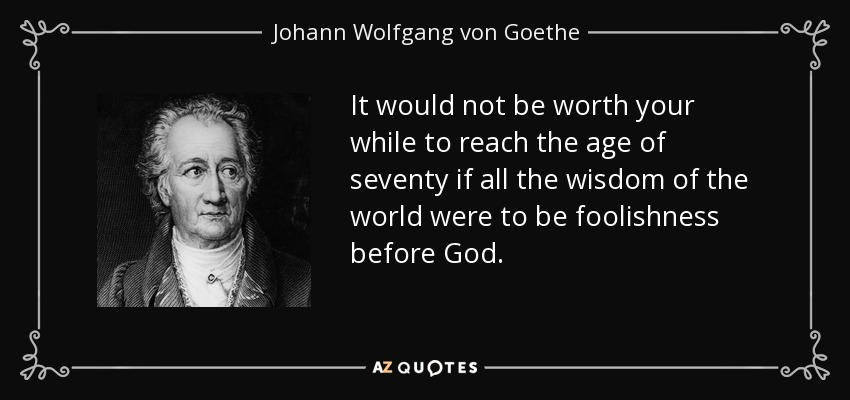 It would not be worth your while to reach the age of seventy if all the wisdom of the world were to be foolishness before God. - Johann Wolfgang von Goethe