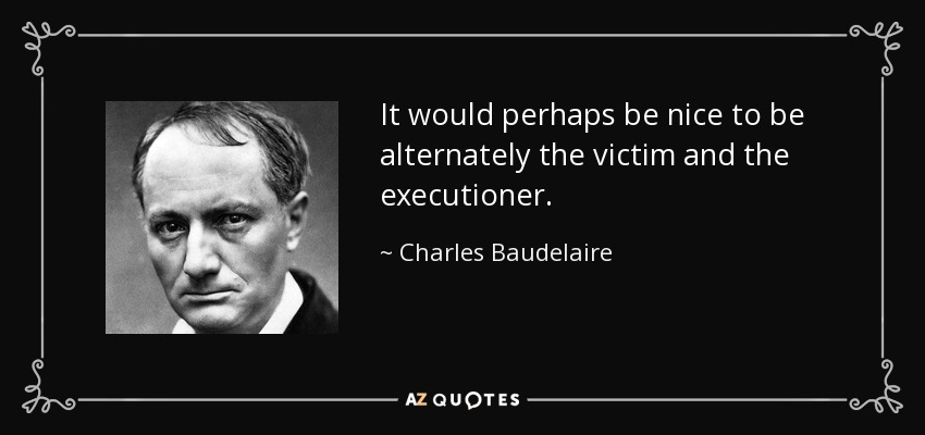 It would perhaps be nice to be alternately the victim and the executioner. - Charles Baudelaire