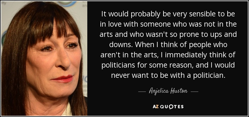 It would probably be very sensible to be in love with someone who was not in the arts and who wasn't so prone to ups and downs. When I think of people who aren't in the arts, I immediately think of politicians for some reason, and I would never want to be with a politician. - Anjelica Huston