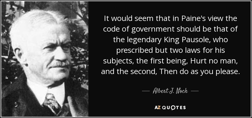 It would seem that in Paine's view the code of government should be that of the legendary King Pausole, who prescribed but two laws for his subjects, the first being, Hurt no man, and the second, Then do as you please. - Albert J. Nock