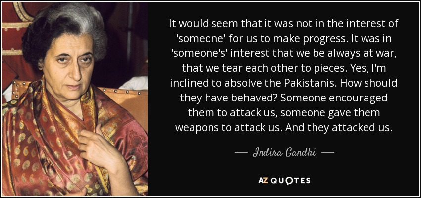 It would seem that it was not in the interest of 'someone' for us to make progress. It was in 'someone's' interest that we be always at war, that we tear each other to pieces. Yes, I'm inclined to absolve the Pakistanis. How should they have behaved? Someone encouraged them to attack us, someone gave them weapons to attack us. And they attacked us. - Indira Gandhi