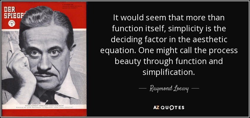 It would seem that more than function itself, simplicity is the deciding factor in the aesthetic equation. One might call the process beauty through function and simplification. - Raymond Loewy