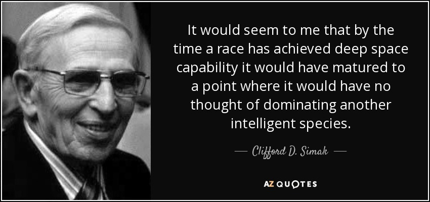 It would seem to me that by the time a race has achieved deep space capability it would have matured to a point where it would have no thought of dominating another intelligent species. - Clifford D. Simak