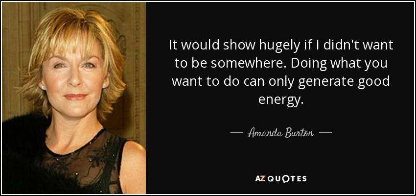 It would show hugely if I didn't want to be somewhere. Doing what you want to do can only generate good energy. - Amanda Burton