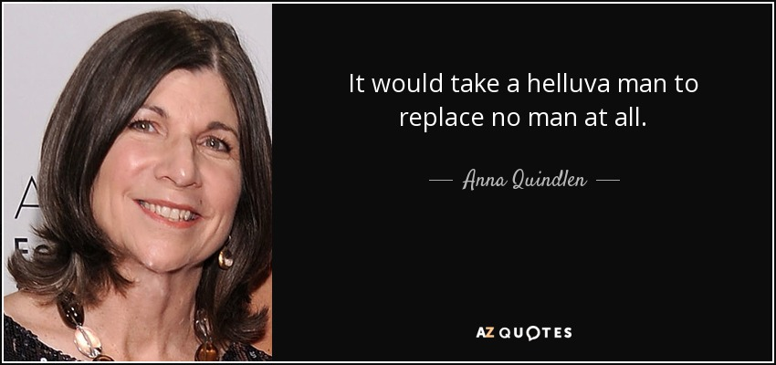 It would take a helluva man to replace no man at all. - Anna Quindlen