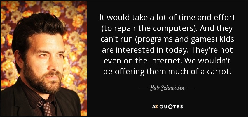 It would take a lot of time and effort (to repair the computers). And they can't run (programs and games) kids are interested in today. They're not even on the Internet. We wouldn't be offering them much of a carrot. - Bob Schneider