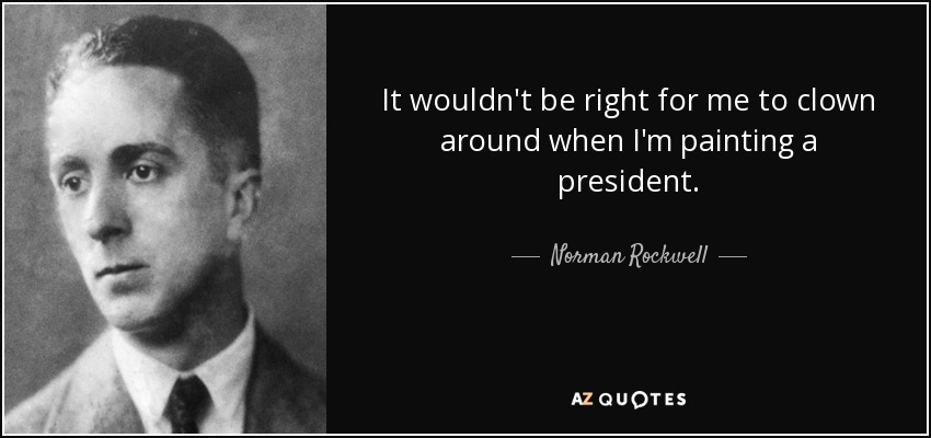 It wouldn't be right for me to clown around when I'm painting a president. - Norman Rockwell