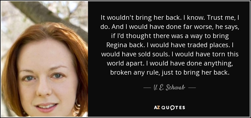 It wouldn't bring her back. I know. Trust me, I do. And I would have done far worse, he says, if I'd thought there was a way to bring Regina back. I would have traded places. I would have sold souls. I would have torn this world apart. I would have done anything, broken any rule, just to bring her back. - V. E. Schwab