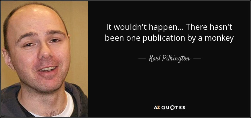 It wouldn't happen... There hasn't been one publication by a monkey - Karl Pilkington