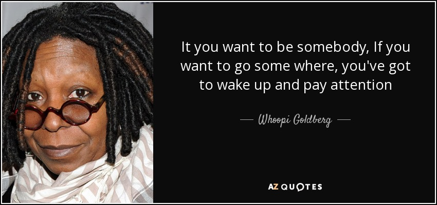It you want to be somebody, If you want to go some where, you've got to wake up and pay attention - Whoopi Goldberg