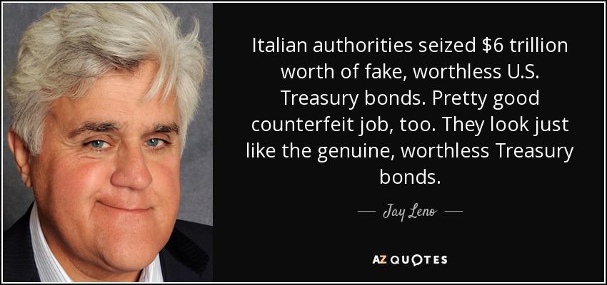 Italian authorities seized $6 trillion worth of fake, worthless U.S. Treasury bonds. Pretty good counterfeit job, too. They look just like the genuine, worthless Treasury bonds. - Jay Leno