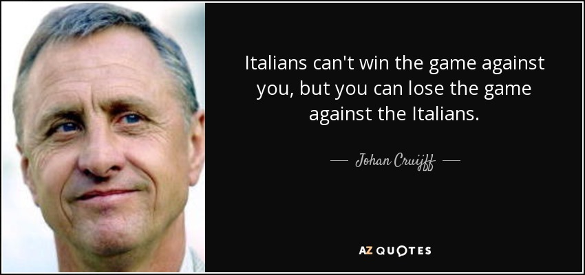 Italians can't win the game against you, but you can lose the game against the Italians. - Johan Cruijff