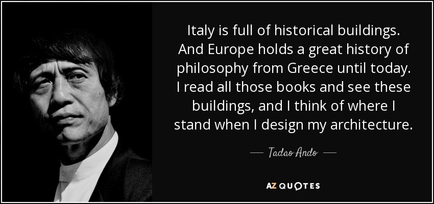 Italy is full of historical buildings. And Europe holds a great history of philosophy from Greece until today. I read all those books and see these buildings, and I think of where I stand when I design my architecture. - Tadao Ando