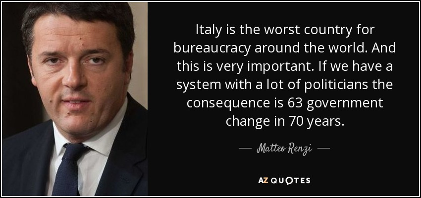 Italy is the worst country for bureaucracy around the world. And this is very important. If we have a system with a lot of politicians the consequence is 63 government change in 70 years. - Matteo Renzi
