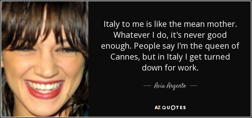 Italy to me is like the mean mother. Whatever I do, it's never good enough. People say I'm the queen of Cannes, but in Italy I get turned down for work. - Asia Argento