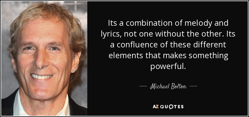 Its a combination of melody and lyrics, not one without the other. Its a confluence of these different elements that makes something powerful. - Michael Bolton