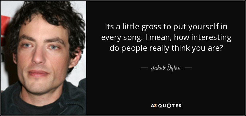 Its a little gross to put yourself in every song. I mean, how interesting do people really think you are? - Jakob Dylan