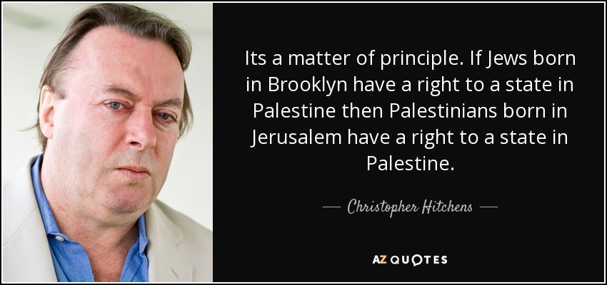 Its a matter of principle. If Jews born in Brooklyn have a right to a state in Palestine then Palestinians born in Jerusalem have a right to a state in Palestine. - Christopher Hitchens