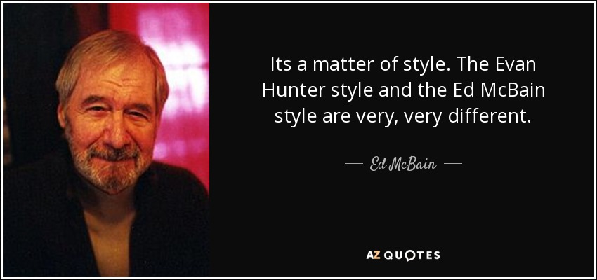Its a matter of style. The Evan Hunter style and the Ed McBain style are very, very different. - Ed McBain