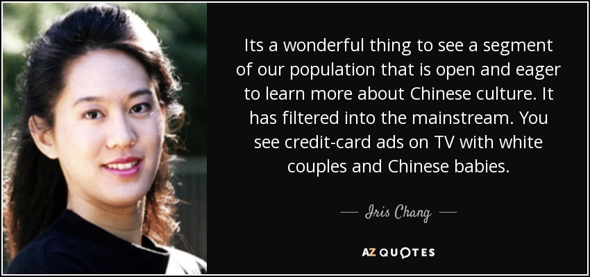 Its a wonderful thing to see a segment of our population that is open and eager to learn more about Chinese culture. It has filtered into the mainstream. You see credit-card ads on TV with white couples and Chinese babies. - Iris Chang