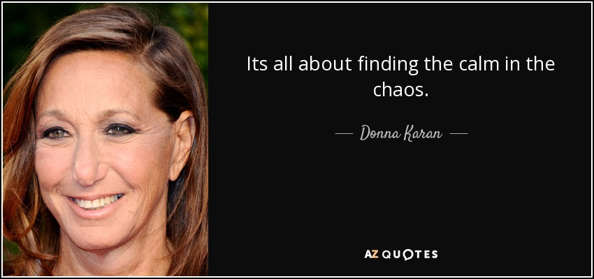 Its all about finding the calm in the chaos. - Donna Karan