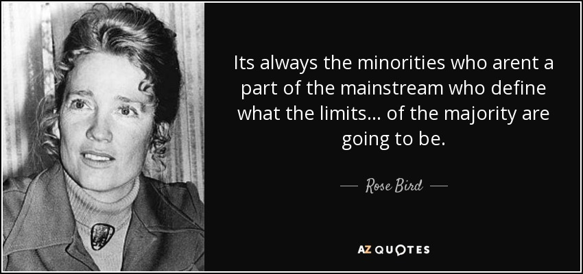 Its always the minorities who arent a part of the mainstream who define what the limits... of the majority are going to be. - Rose Bird