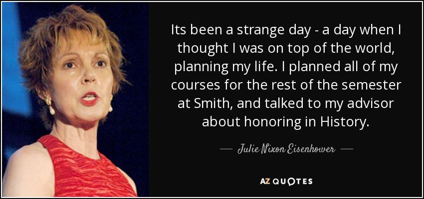 Its been a strange day - a day when I thought I was on top of the world, planning my life. I planned all of my courses for the rest of the semester at Smith, and talked to my advisor about honoring in History. - Julie Nixon Eisenhower