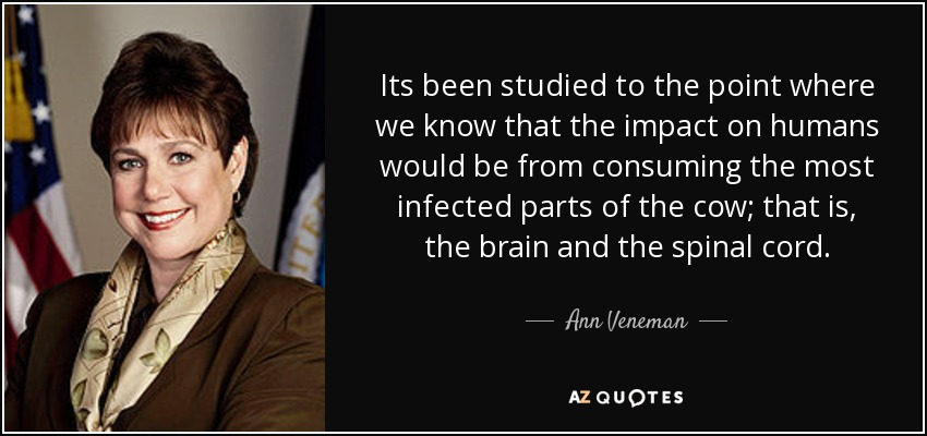 Its been studied to the point where we know that the impact on humans would be from consuming the most infected parts of the cow; that is, the brain and the spinal cord. - Ann Veneman