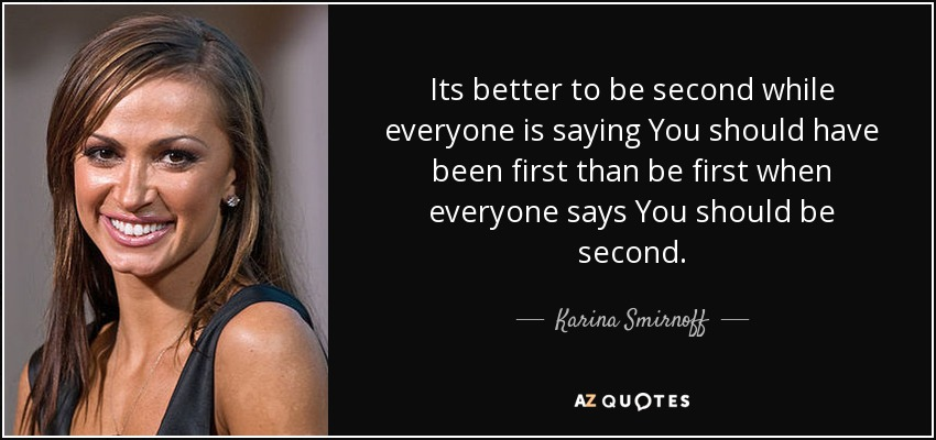 Its better to be second while everyone is saying You should have been first than be first when everyone says You should be second. - Karina Smirnoff